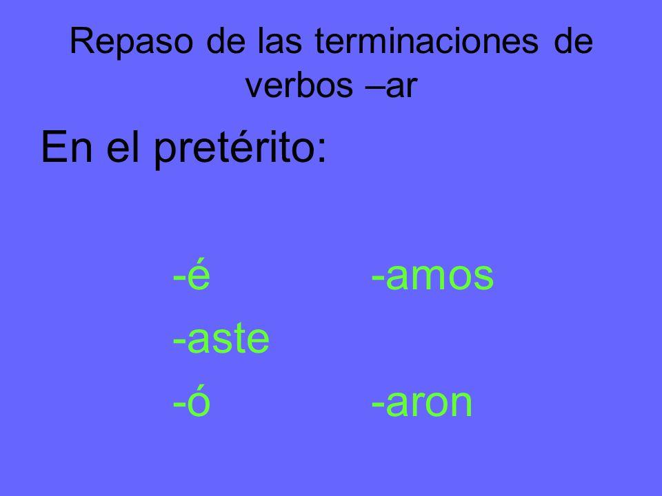 Repaso de las terminaciones de verbos –ar En el pretérito: -é-amos -aste -ó-aron