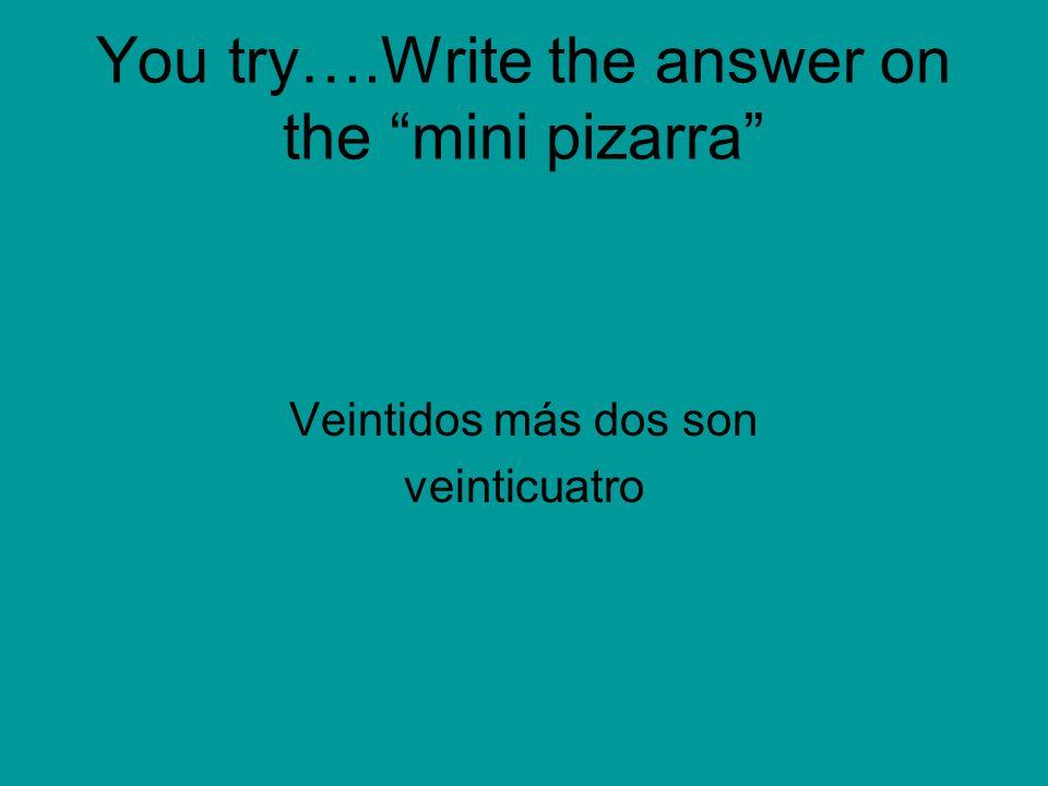 You try….Write the answer on the mini pizarra Veintidos más dos son veinticuatro