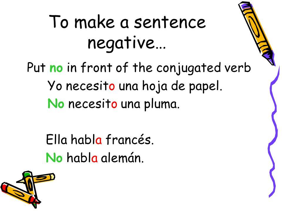 To make a sentence negative… Put no in front of the conjugated verb Yo necesito una hoja de papel. No necesito una pluma. Ella habla francés. No habla