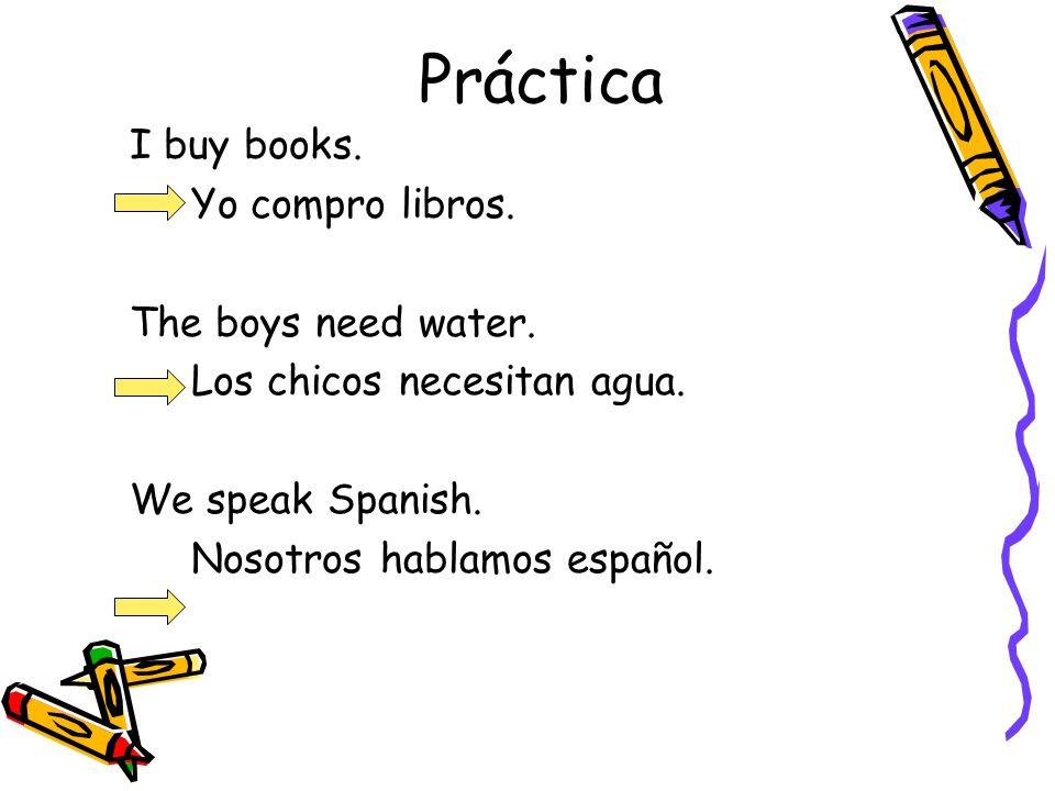 Práctica I buy books. Yo compro libros. The boys need water. Los chicos necesitan agua. We speak Spanish. Nosotros hablamos español.