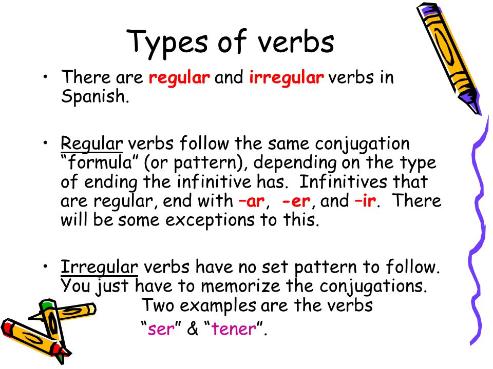 Types of verbs There are regular and irregular verbs in Spanish. Regular verbs follow the same conjugation formula (or pattern), depending on the type