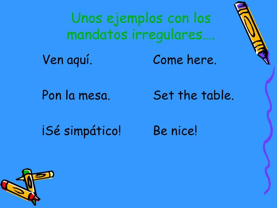 Los mandatos irregulares… DecirDiSay/Tell IrVeGo SerSéBe SalirSalLeave/Go out HacerHazDo/Make TenerTenHave VenirVenCome PonerPonPut/Place/Set