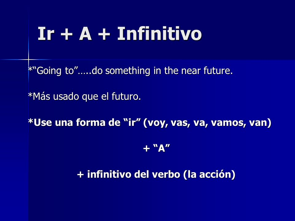 Ir + A + Infinitivo *Going to…..do something in the near future. *Más usado que el futuro. *Use una forma de ir (voy, vas, va, vamos, van) + A + infin