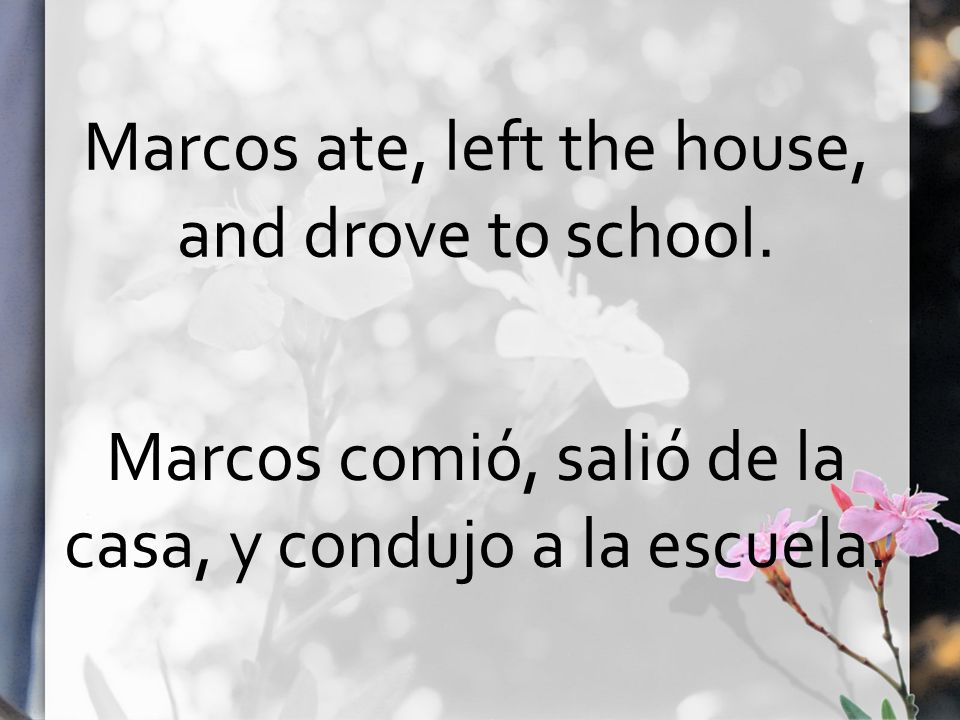 Marcos ate, left the house, and drove to school. Marcos comió, salió de la casa, y condujo a la escuela.