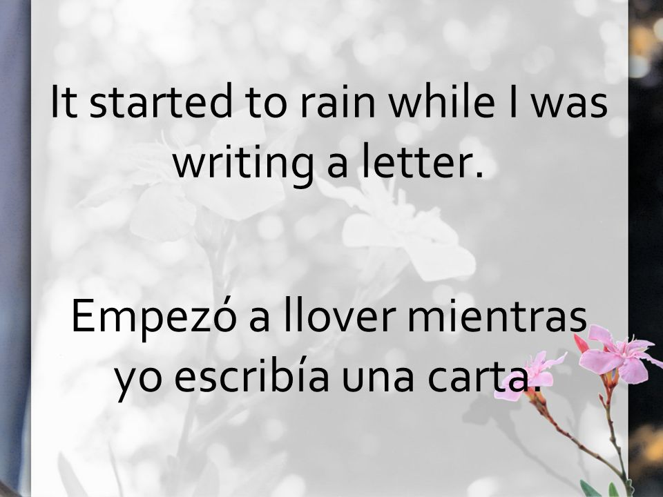 It started to rain while I was writing a letter. Empezó a llover mientras yo escribía una carta.