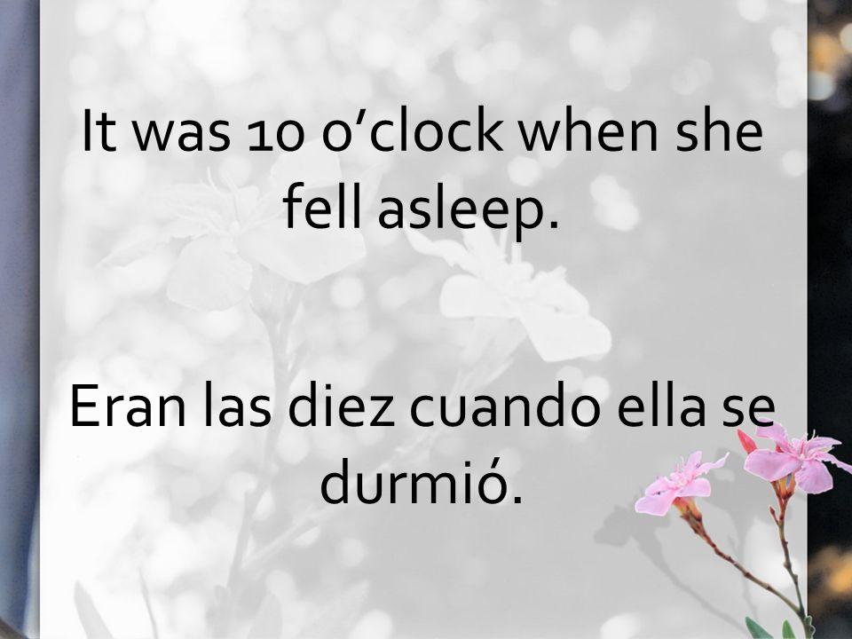 It was 10 oclock when she fell asleep. Eran las diez cuando ella se durmió.