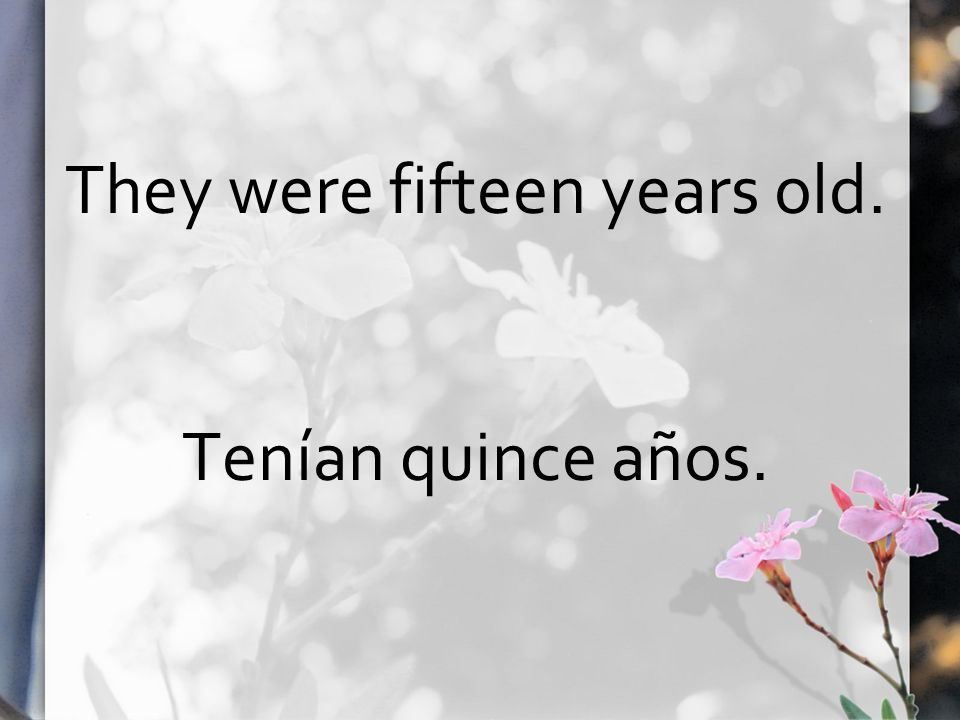 They were fifteen years old. Tenían quince años.