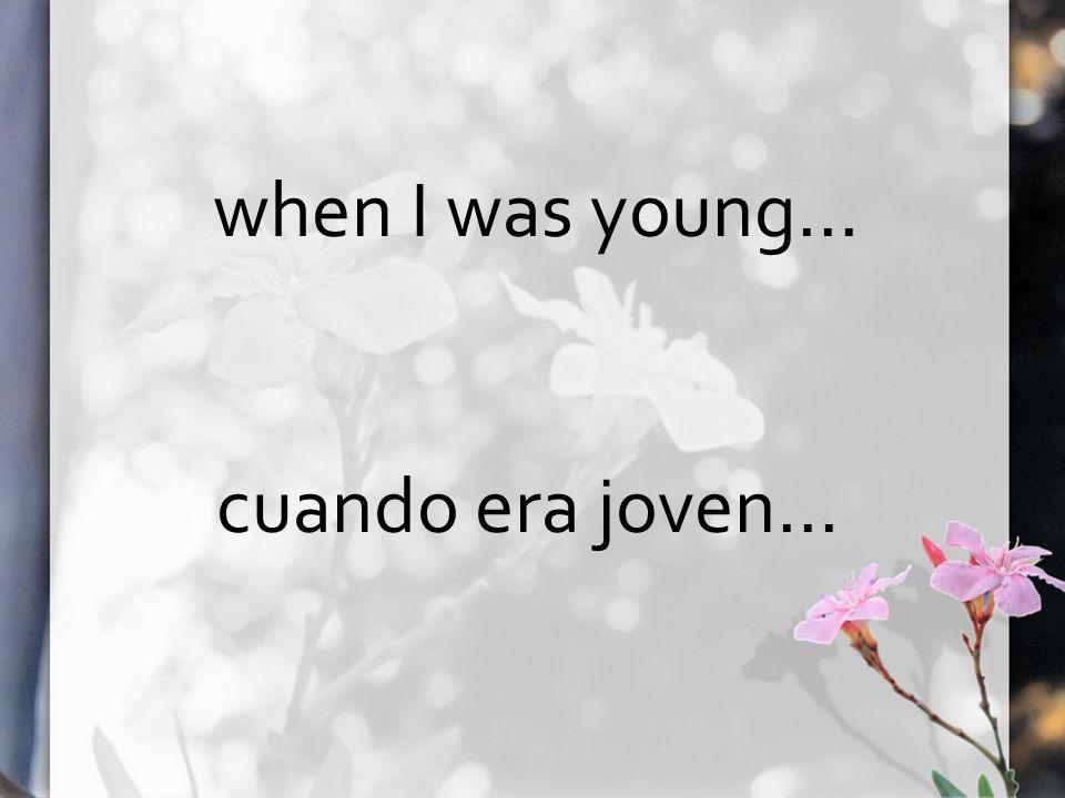when I was young… cuando era joven...