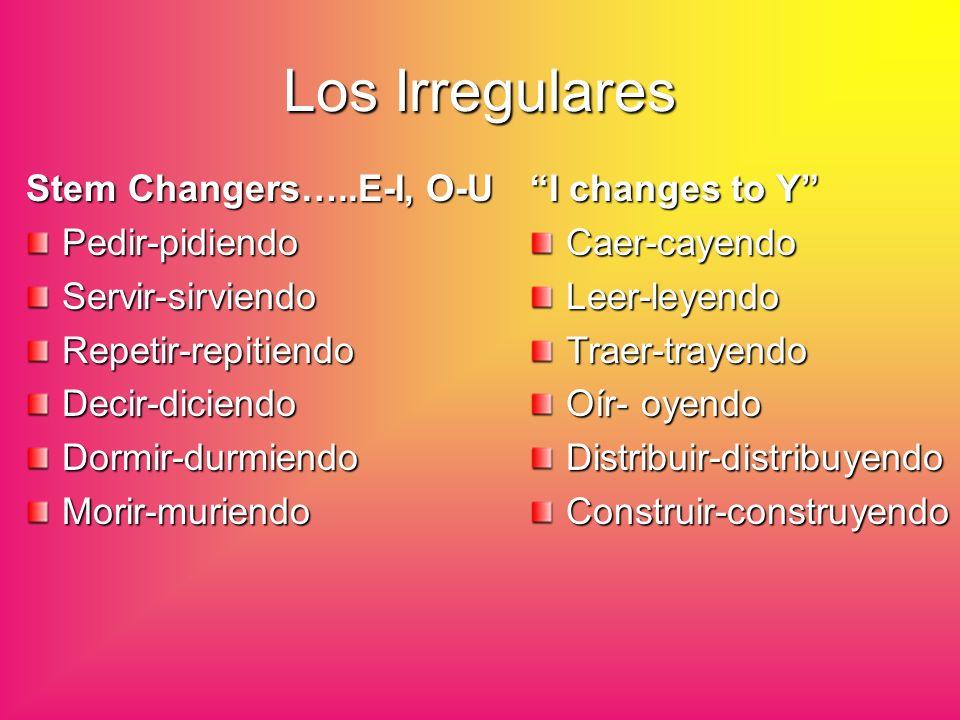Los Irregulares Stem Changers…..E-I, O-U Pedir-pidiendoServir-sirviendoRepetir-repitiendoDecir-diciendoDormir-durmiendoMorir-muriendo I changes to Y C