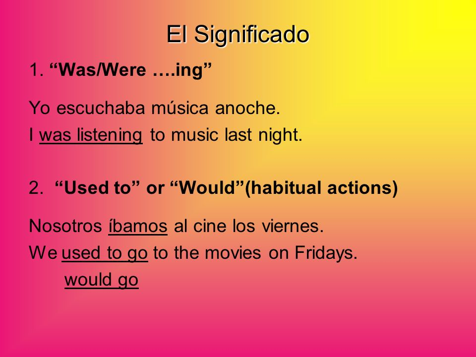 El Significado 1. Was/Were ….ing Yo escuchaba música anoche. I was listening to music last night. 2. Used to or Would (habitual actions) Nosotros íbam