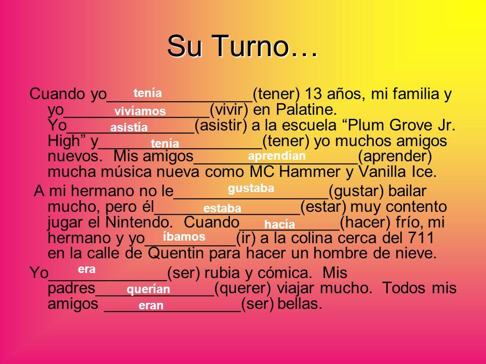 Su Turno… Cuando yo________________(tener) 13 años, mi familia y yo________________(vivir) en Palatine. Yo______________(asistir) a la escuela Plum Gr