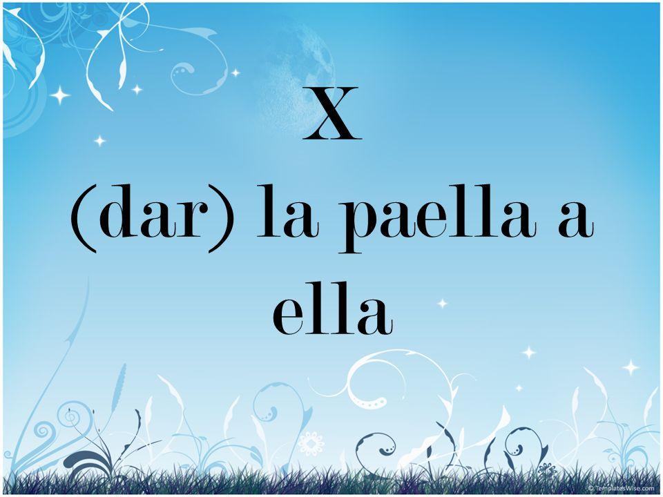 X (dar) la paella a ella