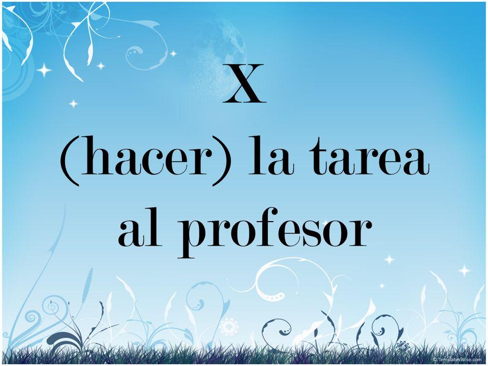 X (hacer) la tarea al profesor