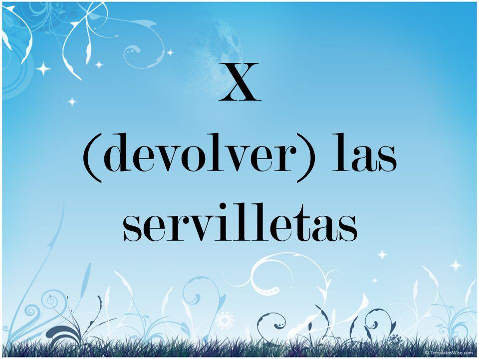 X (devolver) las servilletas