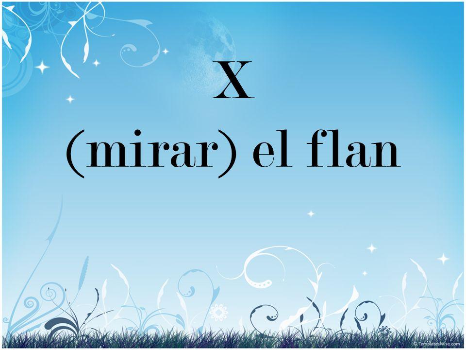 X (mirar) el flan