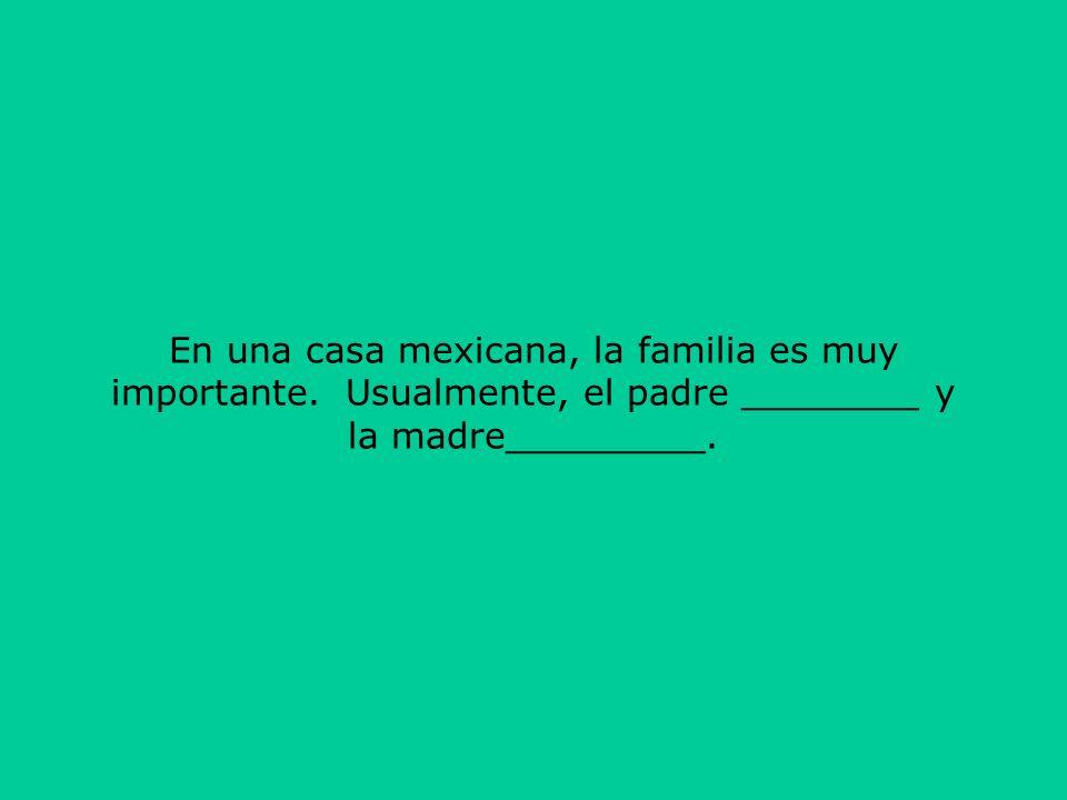 En una casa mexicana, la familia es muy importante. Usualmente, el padre ________ y la madre_________.