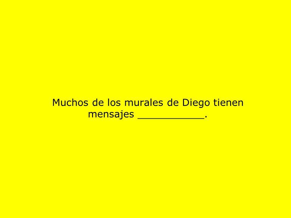 Muchos de los murales de Diego tienen mensajes ___________.
