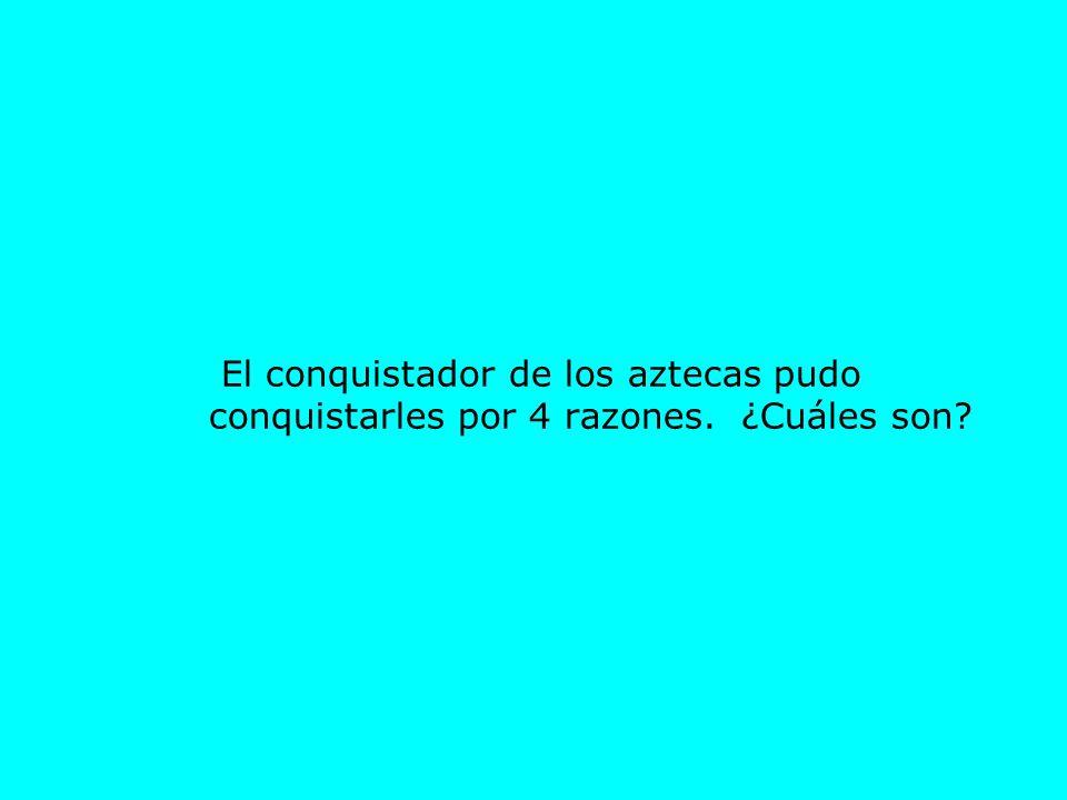 El conquistador de los aztecas pudo conquistarles por 4 razones. ¿Cuáles son?