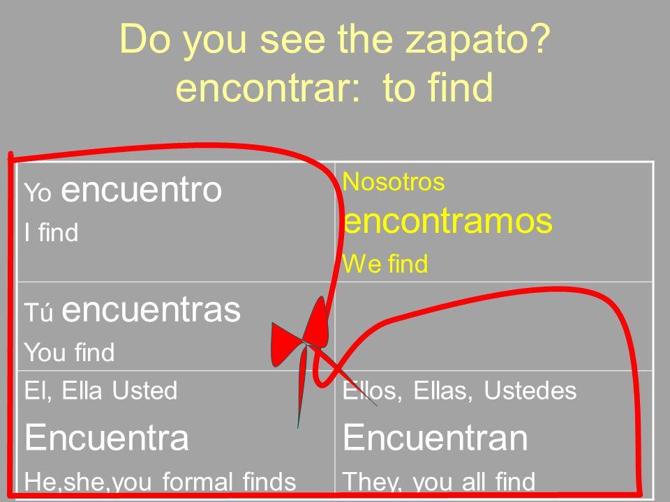 Do you see the zapato? encontrar: to find Yo encuentro I find Nosotros encontramos We find Tú encuentras You find El, Ella Usted Encuentra He,she,you