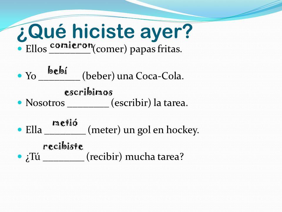 ¿Qué hiciste ayer? Ellos ________ (comer) papas fritas. Yo ________ (beber) una Coca-Cola. Nosotros ________ (escribir) la tarea. Ella ________ (meter