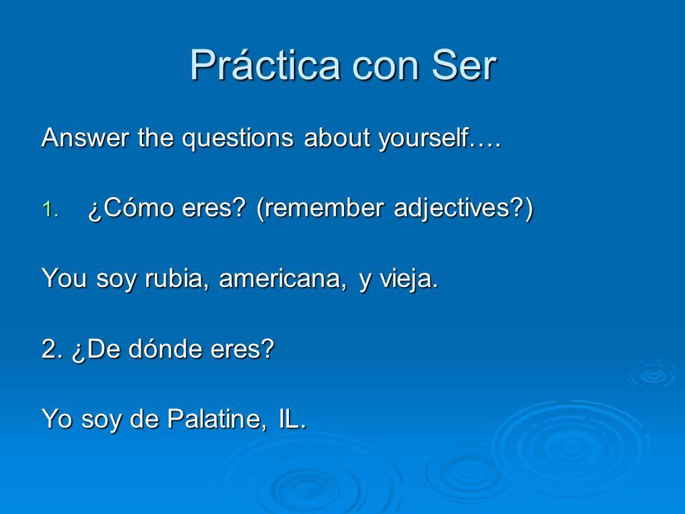 Práctica con Ser Answer the questions about yourself…. 1. ¿Cómo eres? (remember adjectives?) You soy rubia, americana, y vieja. 2. ¿De dónde eres? Yo