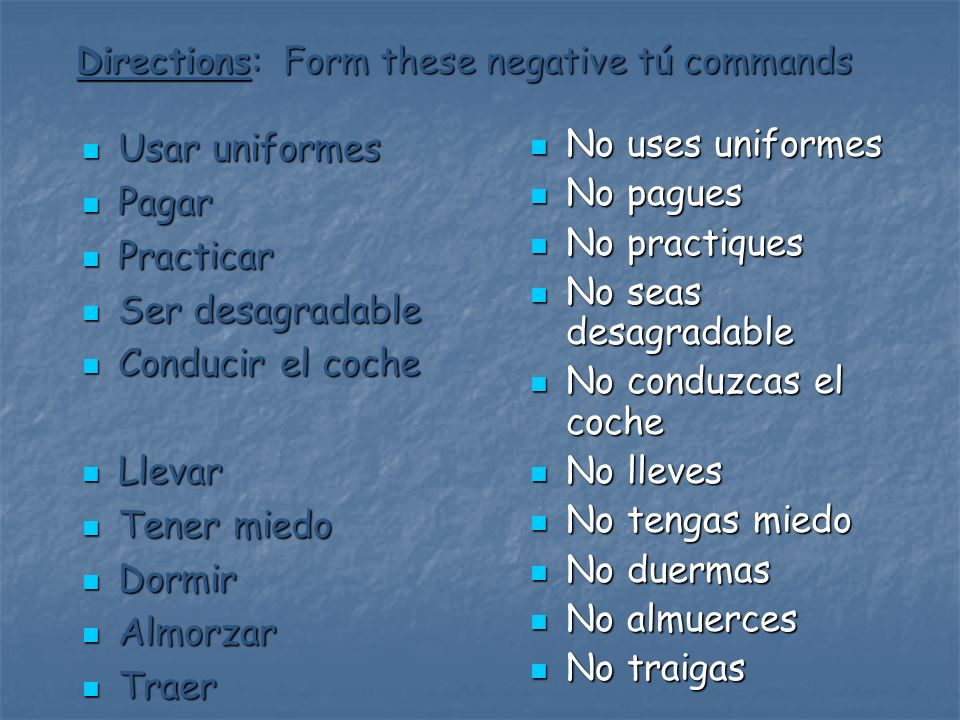 Directions: Form these negative tú commands Usar uniformes Usar uniformes Pagar Pagar Practicar Practicar Ser desagradable Ser desagradable Conducir e