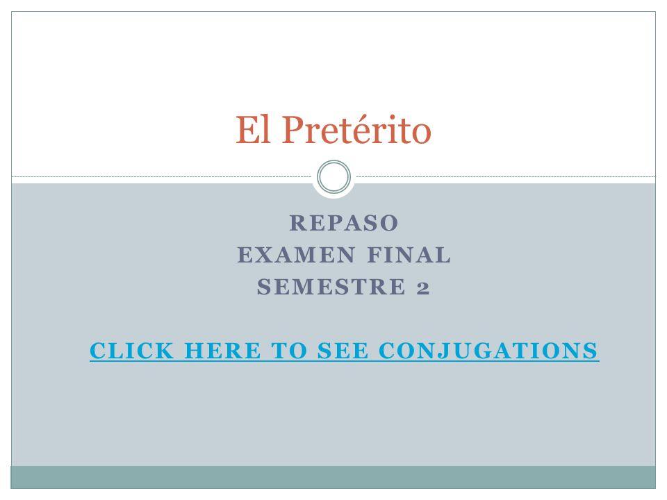 REPASO EXAMEN FINAL SEMESTRE 2 CLICK HERE TO SEE CONJUGATIONS El Pretérito