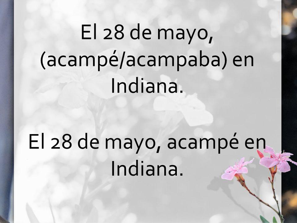 El 28 de mayo, (acampé/acampaba) en Indiana. El 28 de mayo, acampé en Indiana.