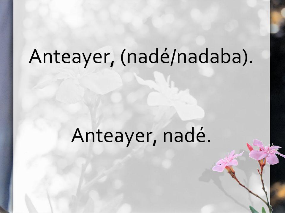 Anteayer, (nadé/nadaba). Anteayer, nadé.