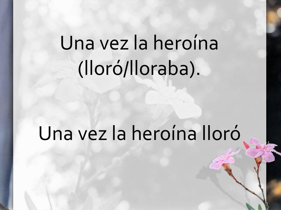 Una vez la heroína (lloró/lloraba). Una vez la heroína lloró