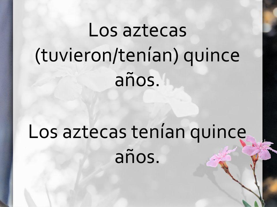 Los aztecas (tuvieron/tenían) quince años. Los aztecas tenían quince años.