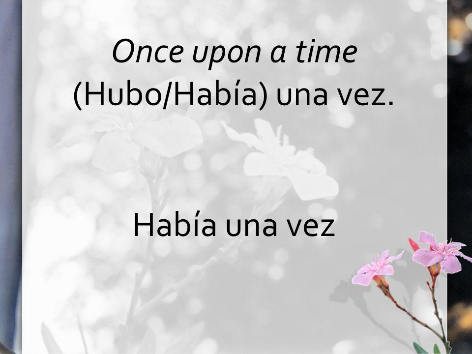 Once upon a time (Hubo/Había) una vez. Había una vez