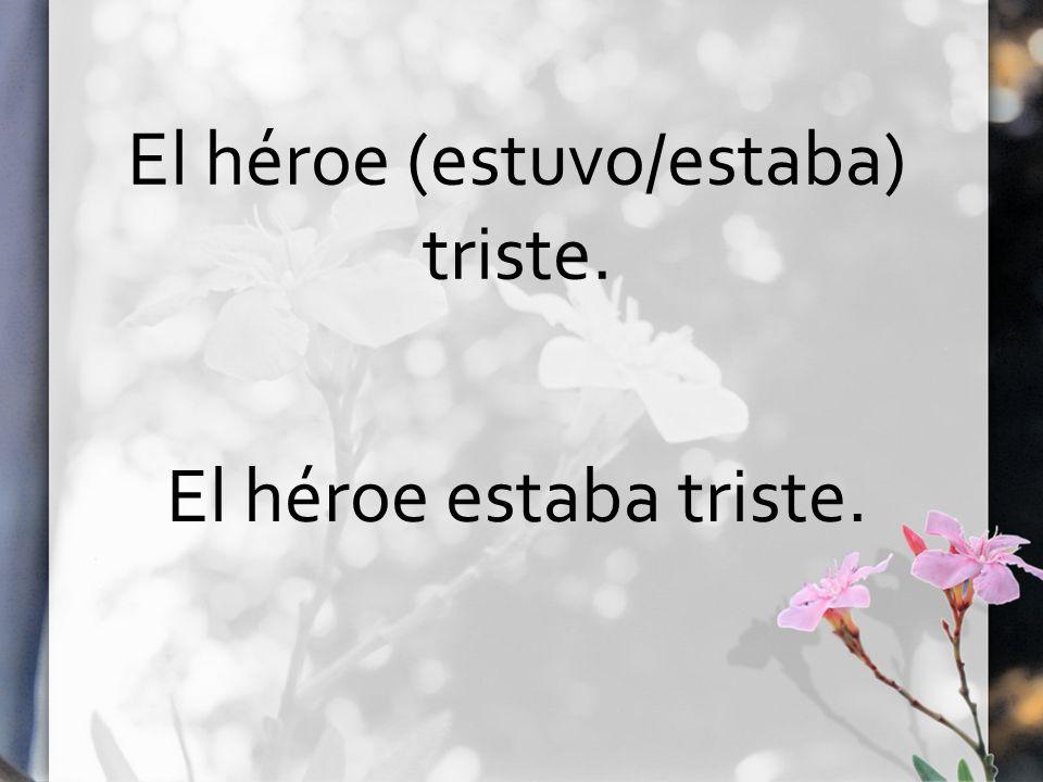 El héroe (estuvo/estaba) triste. El héroe estaba triste.