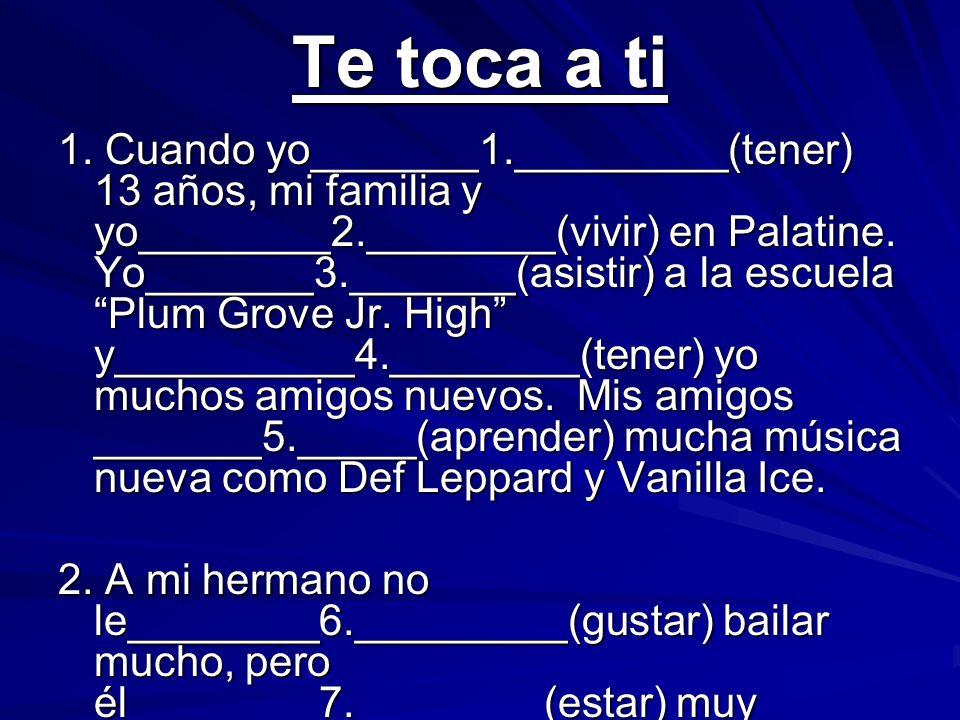 Te toca a ti 1. Cuando yo_______1._________(tener) 13 años, mi familia y yo________2.________(vivir) en Palatine. Yo_______3._______(asistir) a la esc