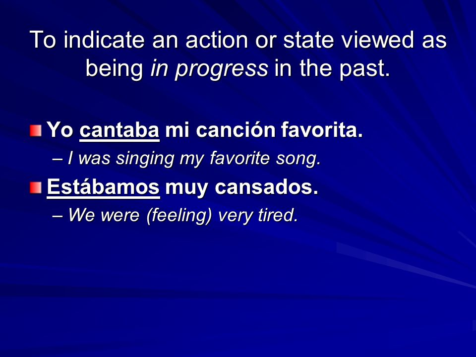 To indicate an action or state viewed as being in progress in the past. Yo cantaba mi canción favorita. –I was singing my favorite song. Estábamos muy