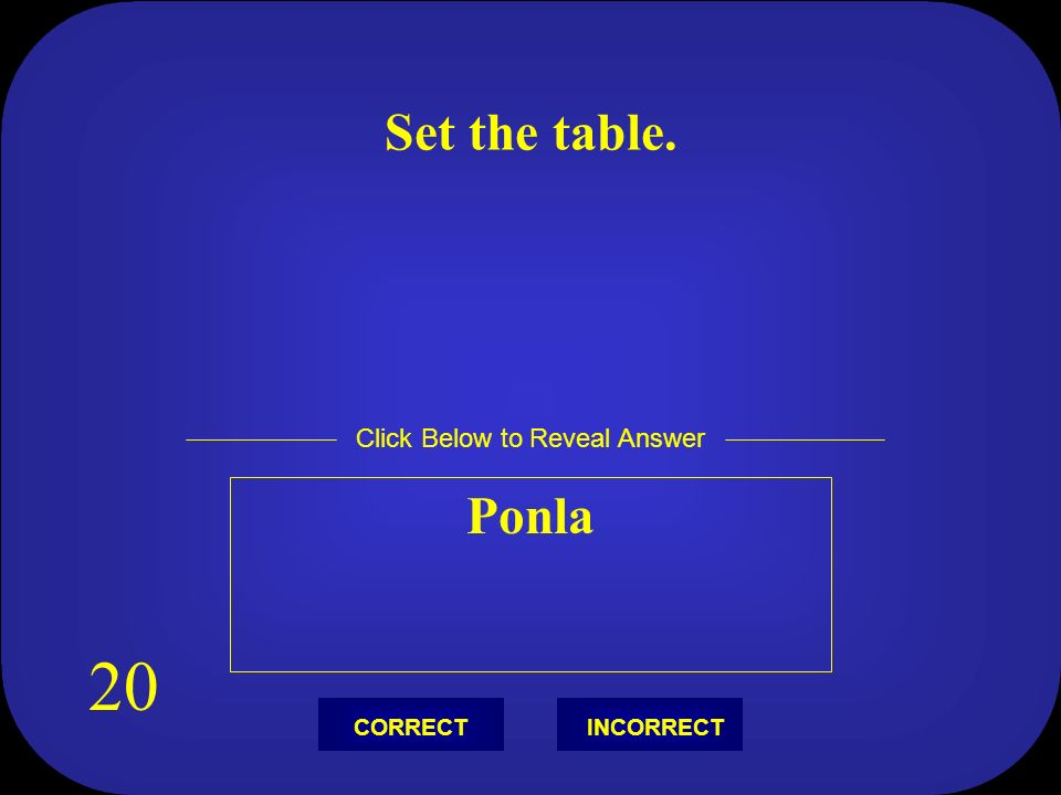 Set the table. Ponla Click Below to Reveal Answer INCORRECTCORRECT 20