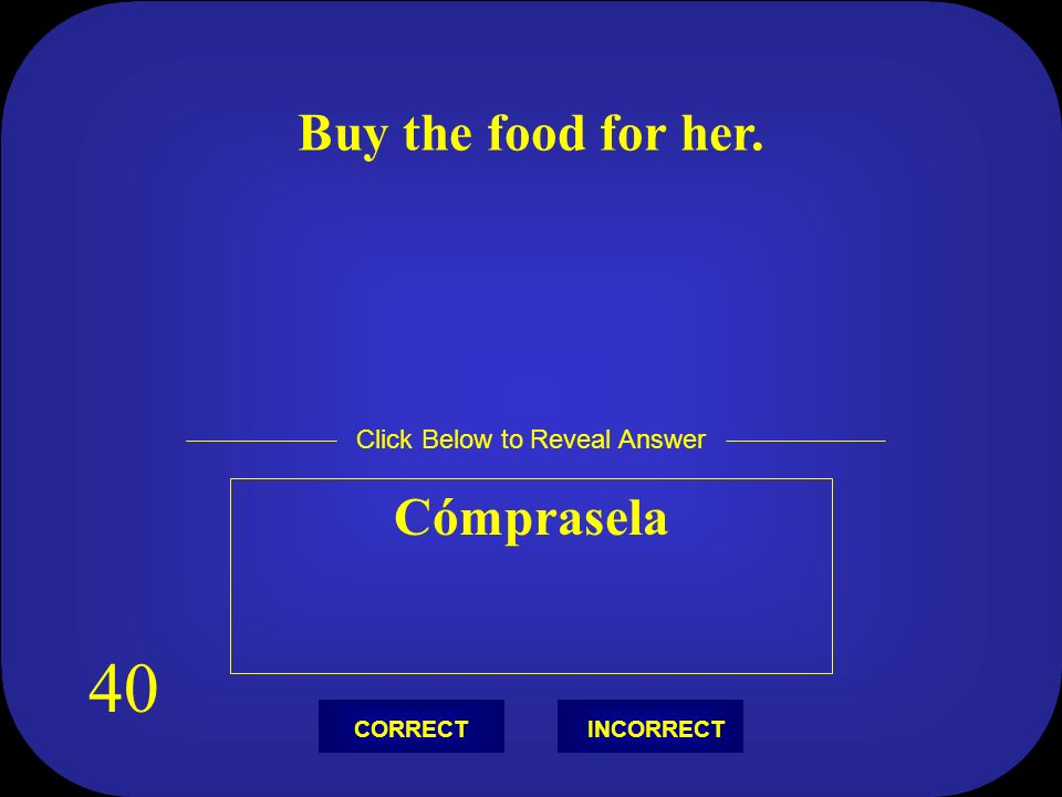 Buy the food for her. Cómprasela Click Below to Reveal Answer INCORRECTCORRECT 40