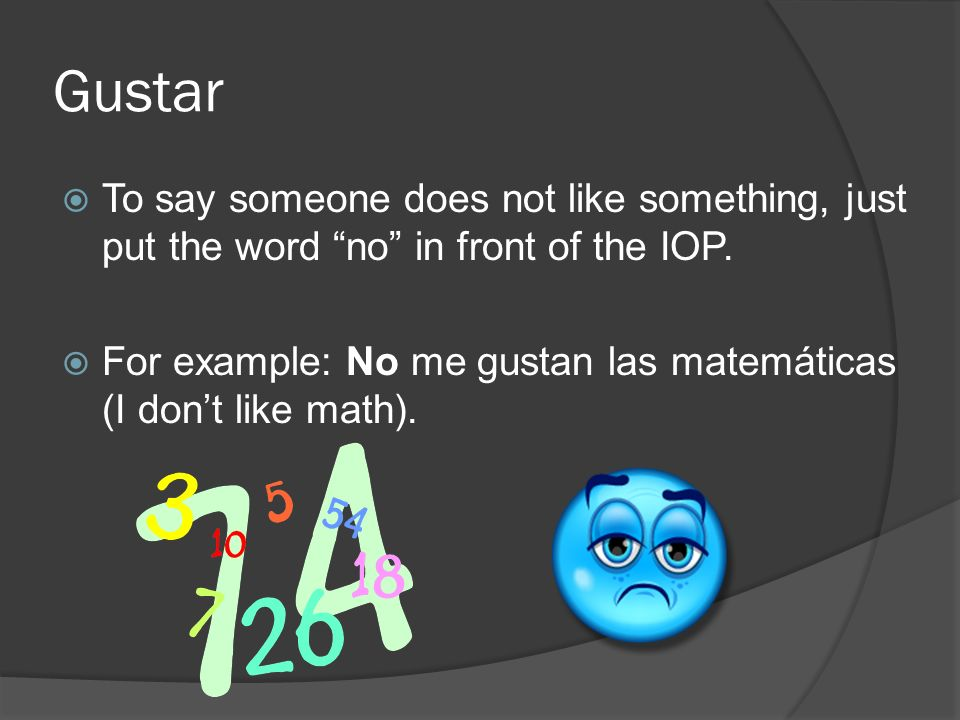 Gustar To say someone does not like something, just put the word no in front of the IOP.
