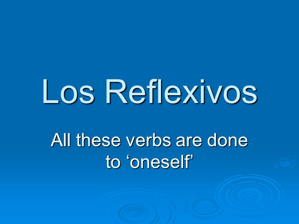 Los Reflexivos All these verbs are done to oneself