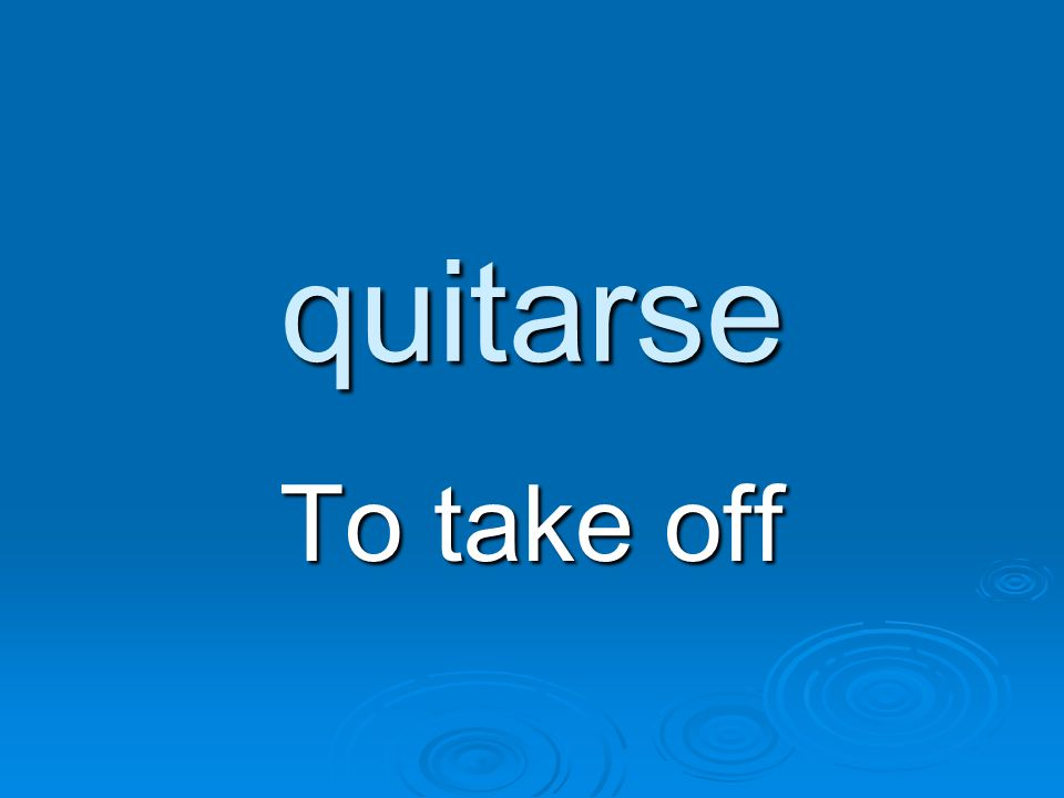 quitarse To take off
