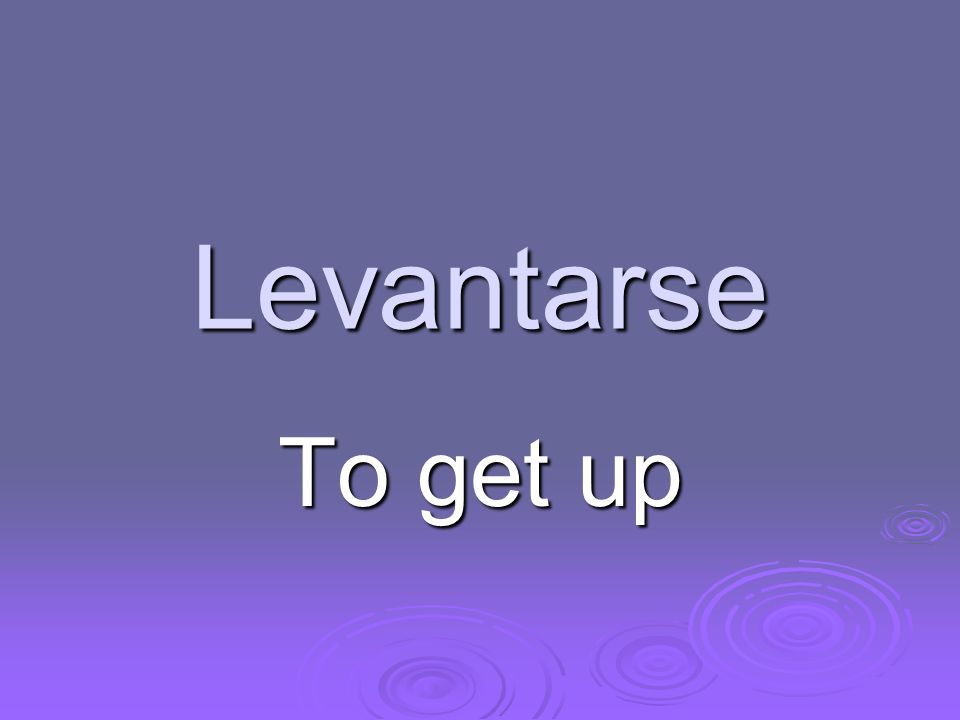 Levantarse To get up
