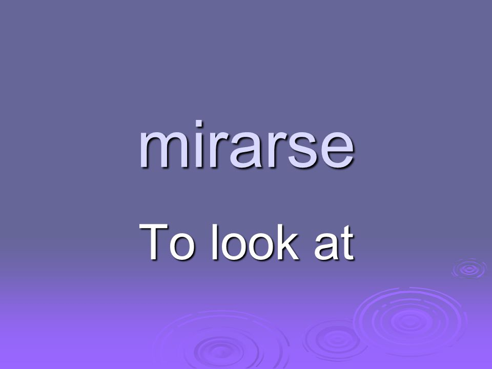 mirarse To look at