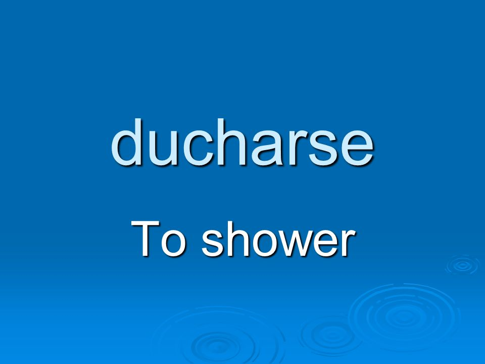 ducharse To shower