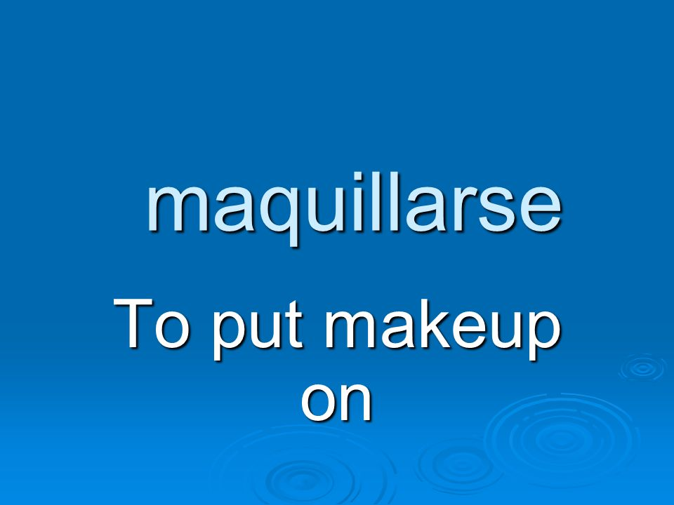 maquillarse To put makeup on