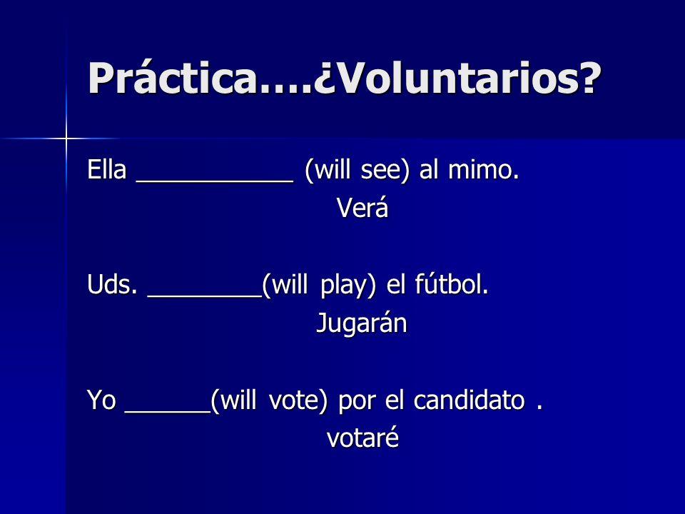 Práctica….¿Voluntarios? Ella ___________ (will see) al mimo. Verá Uds. ________(will play) el fútbol. Jugarán Yo ______(will vote) por el candidato. v
