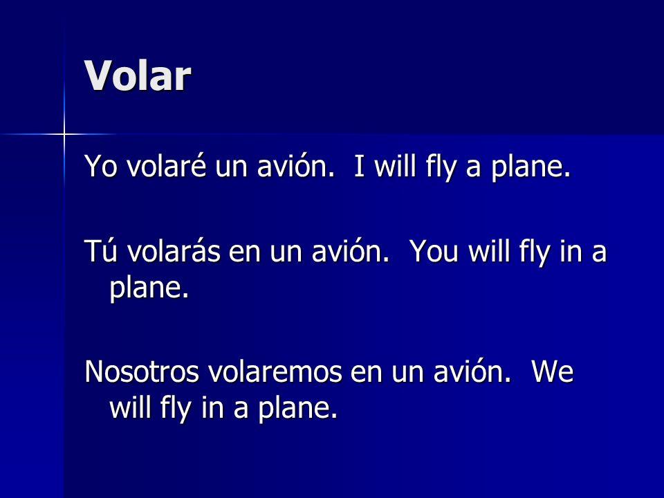 Volar Yo volaré un avión. I will fly a plane. Tú volarás en un avión. You will fly in a plane. Nosotros volaremos en un avión. We will fly in a plane.