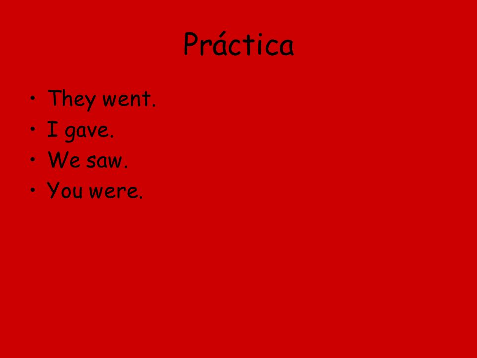 Práctica They went. I gave. We saw. You were.