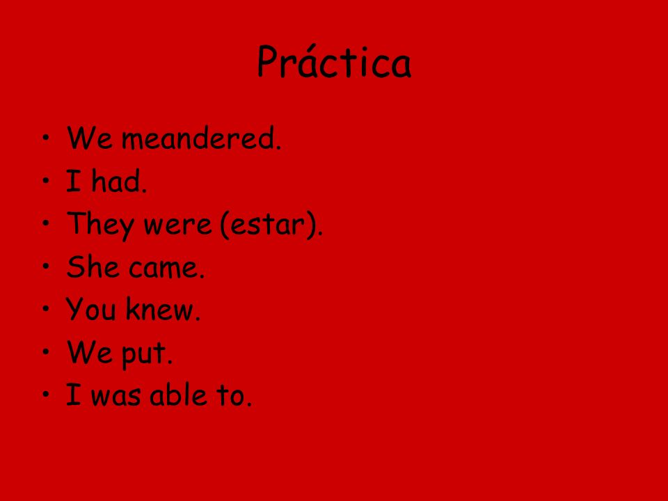 Práctica We meandered. I had. They were (estar). She came. You knew. We put. I was able to.
