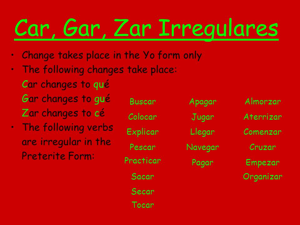 Car, Gar, Zar Irregulares Change takes place in the Yo form only The following changes take place: Car changes to qué Gar changes to gué Zar changes t