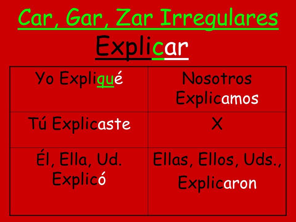 Car, Gar, Zar Irregulares Yo ExpliquéNosotros Explicamos Tú ExplicasteX É l, Ella, Ud.